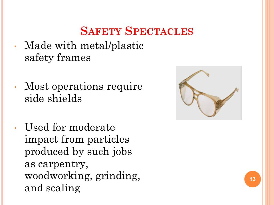 S AFETY S PECTACLES Made with metal/plastic safety frames Most operations require side shields Used for moderate impact from particles produced by such jobs as carpentry, woodworking, grinding, and scaling 13