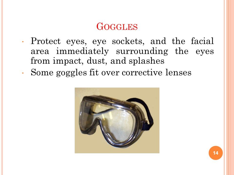 G OGGLES Protect eyes, eye sockets, and the facial area immediately surrounding the eyes from impact, dust, and splashes Some goggles fit over corrective lenses 14