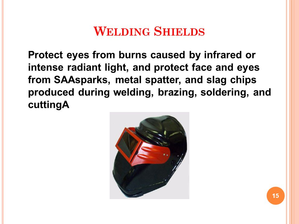 W ELDING S HIELDS 15 Protect eyes from burns caused by infrared or intense radiant light, and protect face and eyes from SAAsparks, metal spatter, and slag chips produced during welding, brazing, soldering, and cuttingA