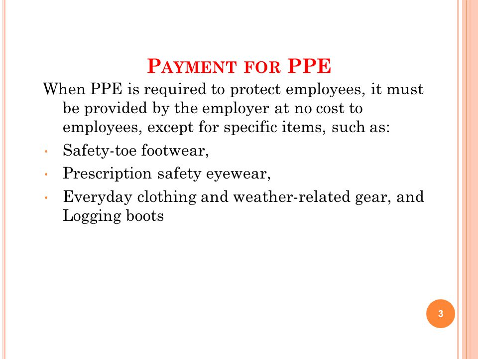 P AYMENT FOR PPE When PPE is required to protect employees, it must be provided by the employer at no cost to employees, except for specific items, such as: Safety-toe footwear, Prescription safety eyewear, Everyday clothing and weather-related gear, and Logging boots 3