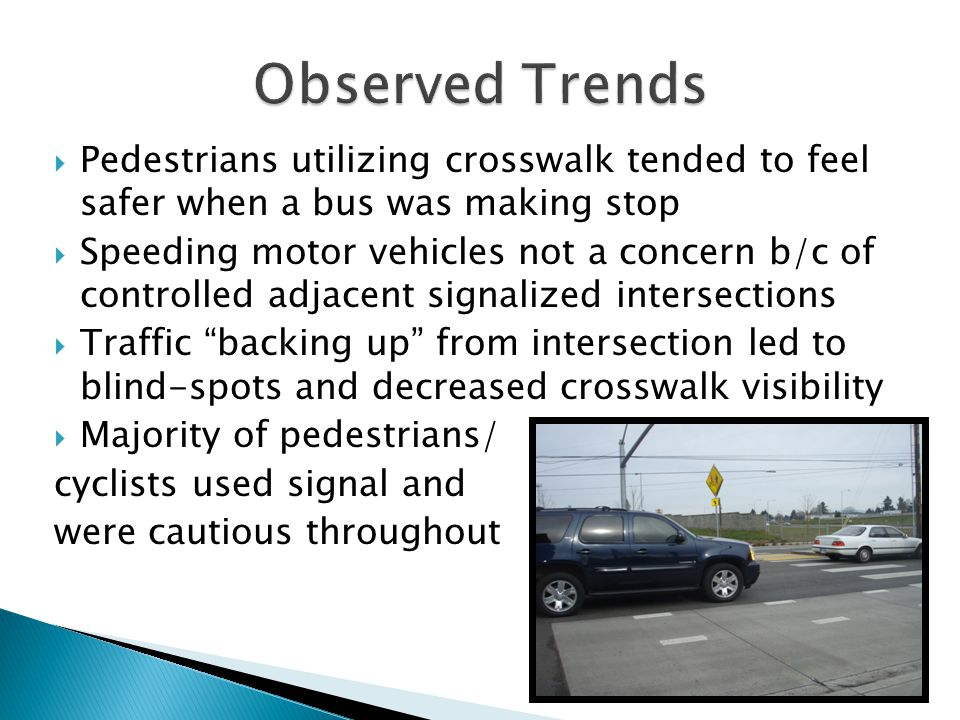  Pedestrians utilizing crosswalk tended to feel safer when a bus was making stop  Speeding motor vehicles not a concern b/c of controlled adjacent signalized intersections  Traffic backing up from intersection led to blind-spots and decreased crosswalk visibility  Majority of pedestrians/ cyclists used signal and were cautious throughout