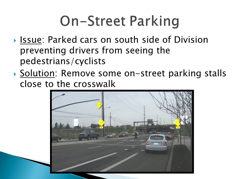 Issue: Parked cars on south side of Division preventing drivers from seeing the pedestrians/cyclists  Solution: Remove some on-street parking stalls close to the crosswalk