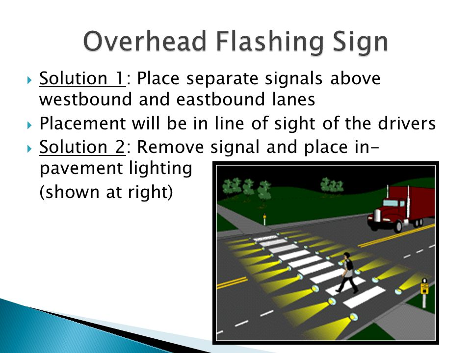  Solution 1: Place separate signals above westbound and eastbound lanes  Placement will be in line of sight of the drivers  Solution 2: Remove signal and place in- pavement lighting (shown at right)