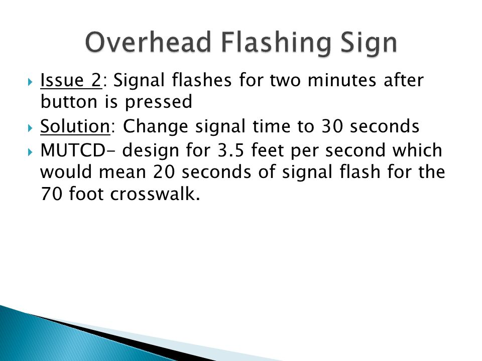 Issue 2: Signal flashes for two minutes after button is pressed  Solution: Change signal time to 30 seconds  MUTCD- design for 3.5 feet per second which would mean 20 seconds of signal flash for the 70 foot crosswalk.