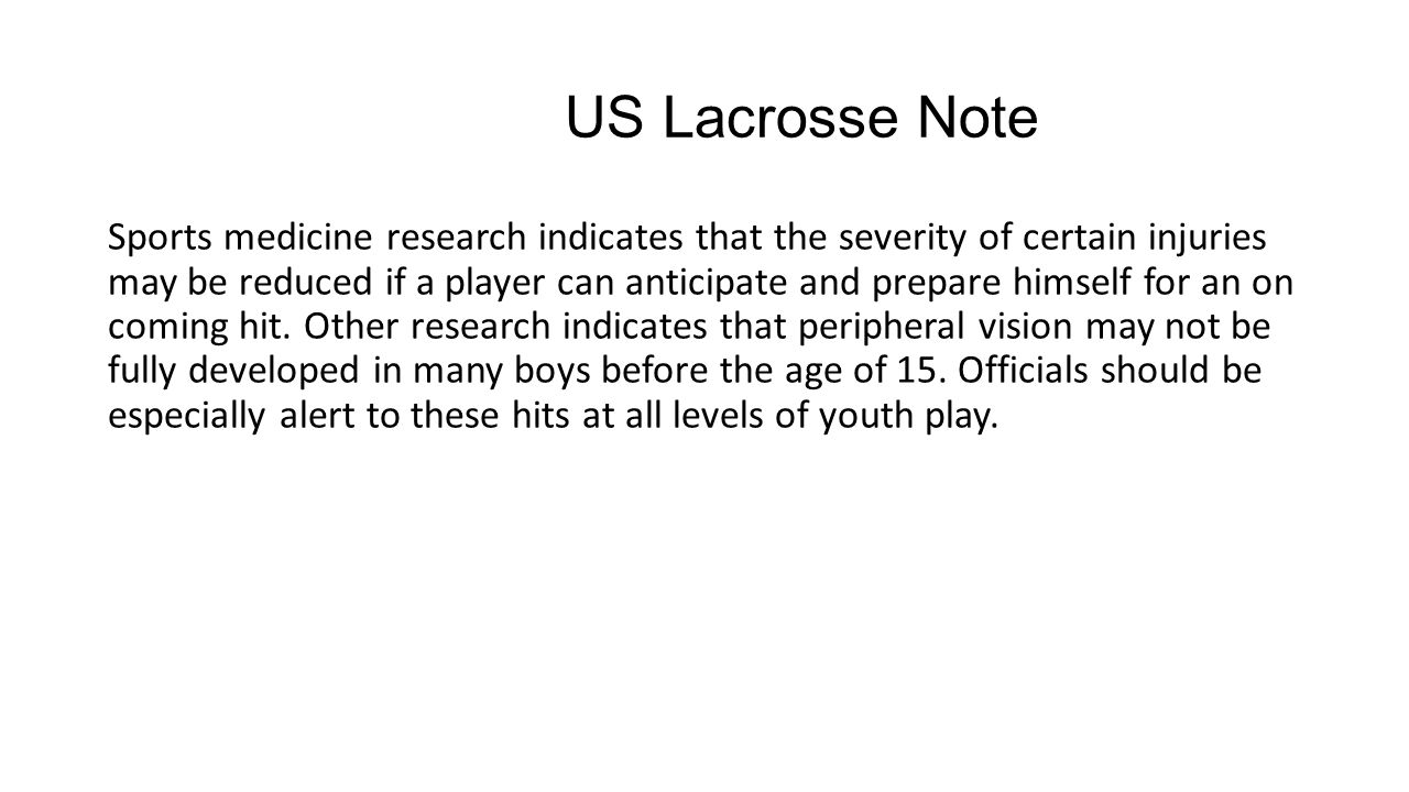 US Lacrosse Note Sports medicine research indicates that the severity of certain injuries may be reduced if a player can anticipate and prepare himself for an on coming hit.