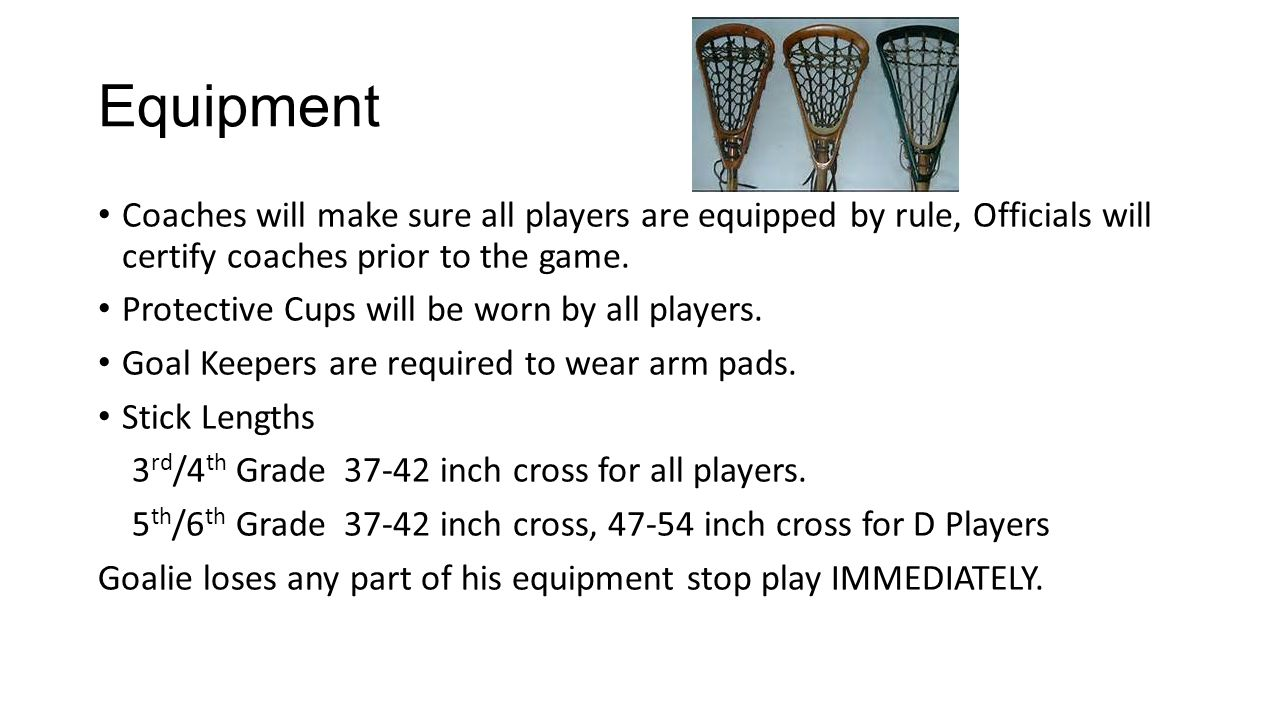 Equipment Coaches will make sure all players are equipped by rule, Officials will certify coaches prior to the game.