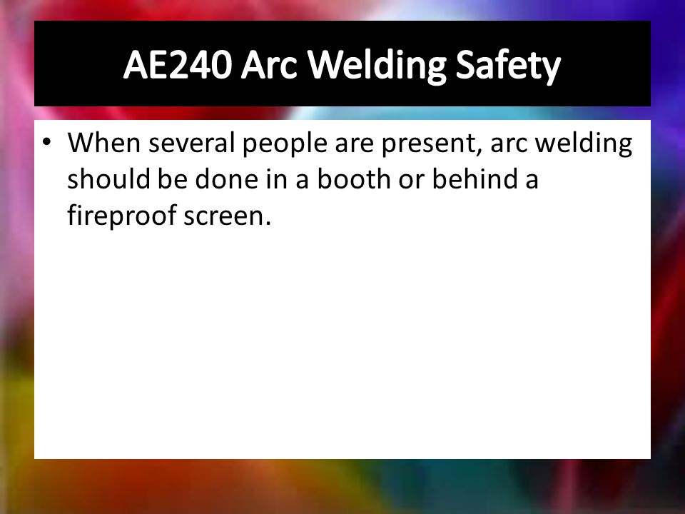 When several people are present, arc welding should be done in a booth or behind a fireproof screen.