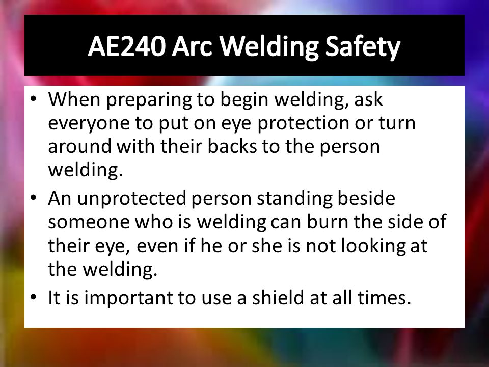 When preparing to begin welding, ask everyone to put on eye protection or turn around with their backs to the person welding.