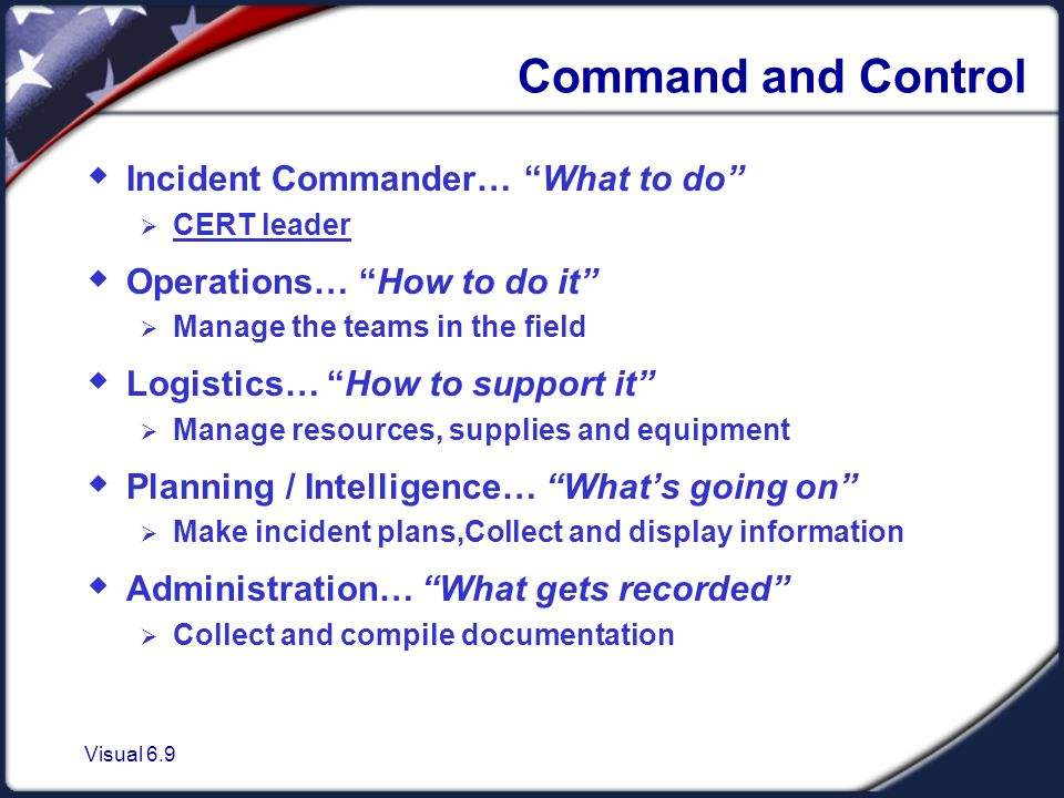 Visual 6.9 Command and Control  Incident Commander… What to do  CERT leader  Operations… How to do it  Manage the teams in the field  Logistics… How to support it  Manage resources, supplies and equipment  Planning / Intelligence… What's going on  Make incident plans,Collect and display information  Administration… What gets recorded  Collect and compile documentation