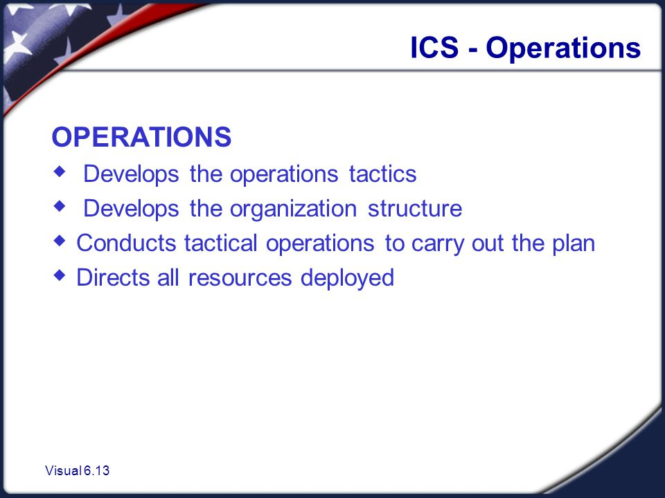 Visual 6.13 ICS - Operations OPERATIONS  Develops the operations tactics  Develops the organization structure  Conducts tactical operations to carry out the plan  Directs all resources deployed