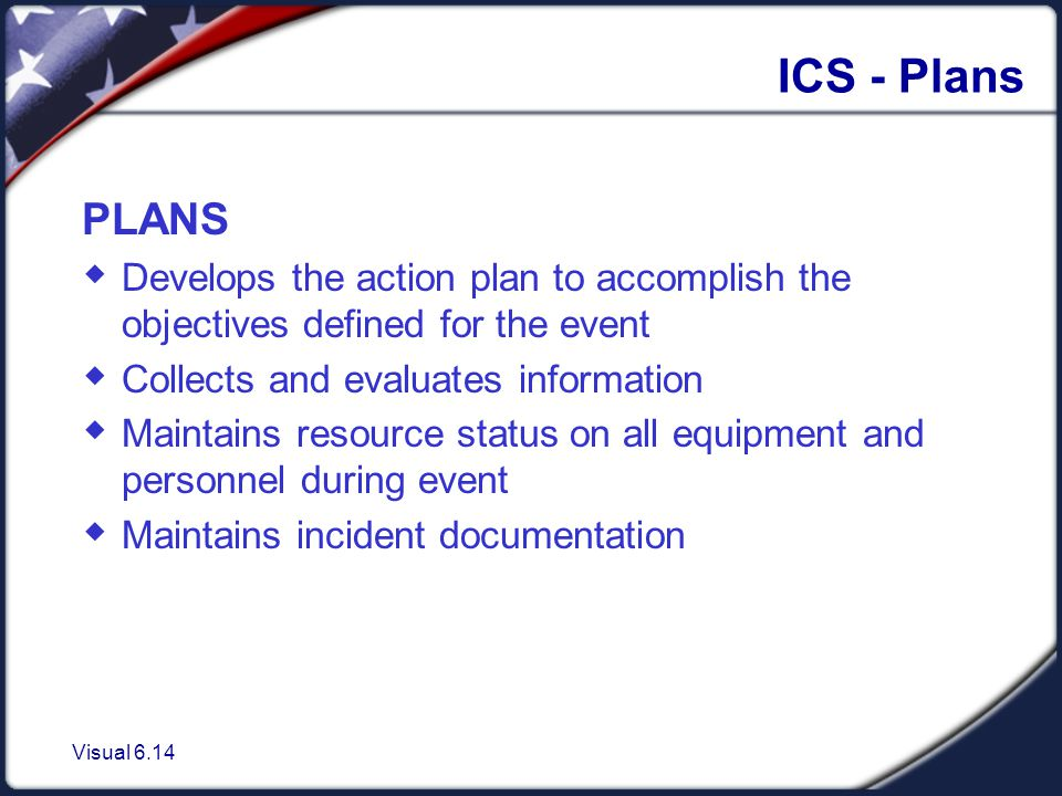 Visual 6.14 ICS - Plans PLANS  Develops the action plan to accomplish the objectives defined for the event  Collects and evaluates information  Maintains resource status on all equipment and personnel during event  Maintains incident documentation