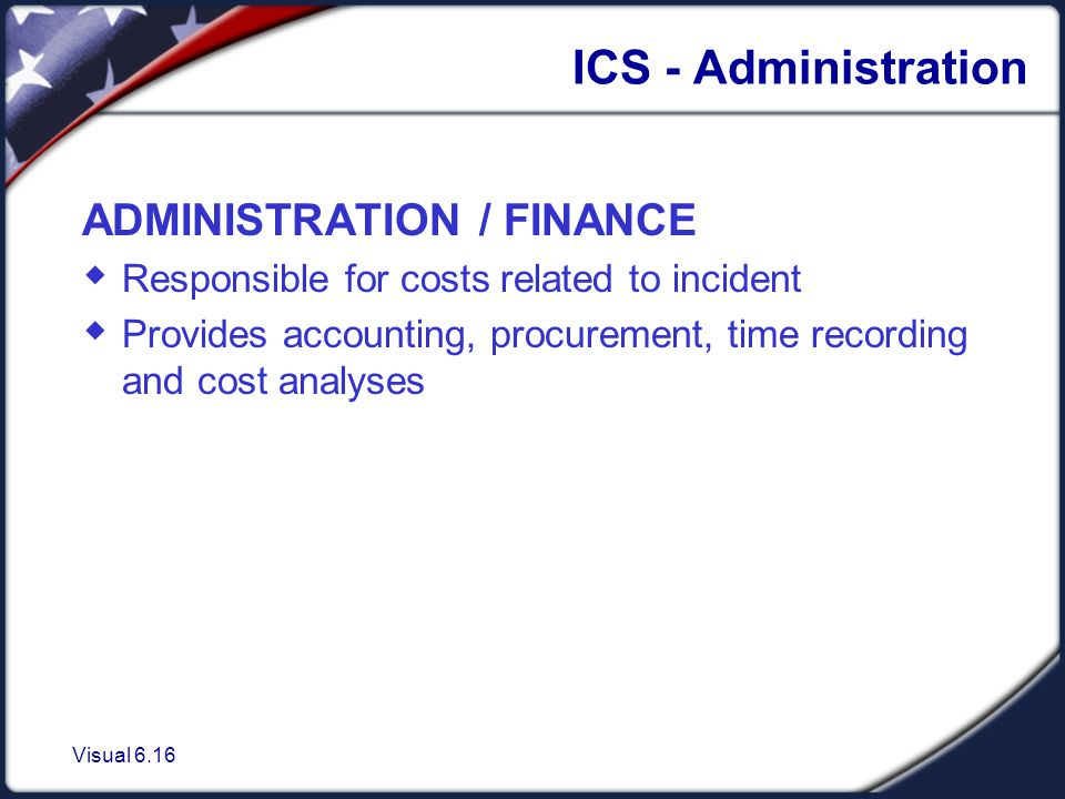 Visual 6.16 ICS - Administration ADMINISTRATION / FINANCE  Responsible for costs related to incident  Provides accounting, procurement, time recording and cost analyses
