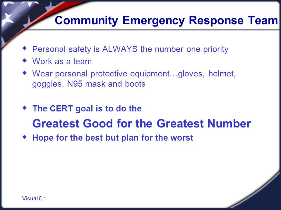Visual 6.1 Community Emergency Response Team  Personal safety is ALWAYS the number one priority  Work as a team  Wear personal protective equipment…gloves, helmet, goggles, N95 mask and boots  The CERT goal is to do the Greatest Good for the Greatest Number  Hope for the best but plan for the worst
