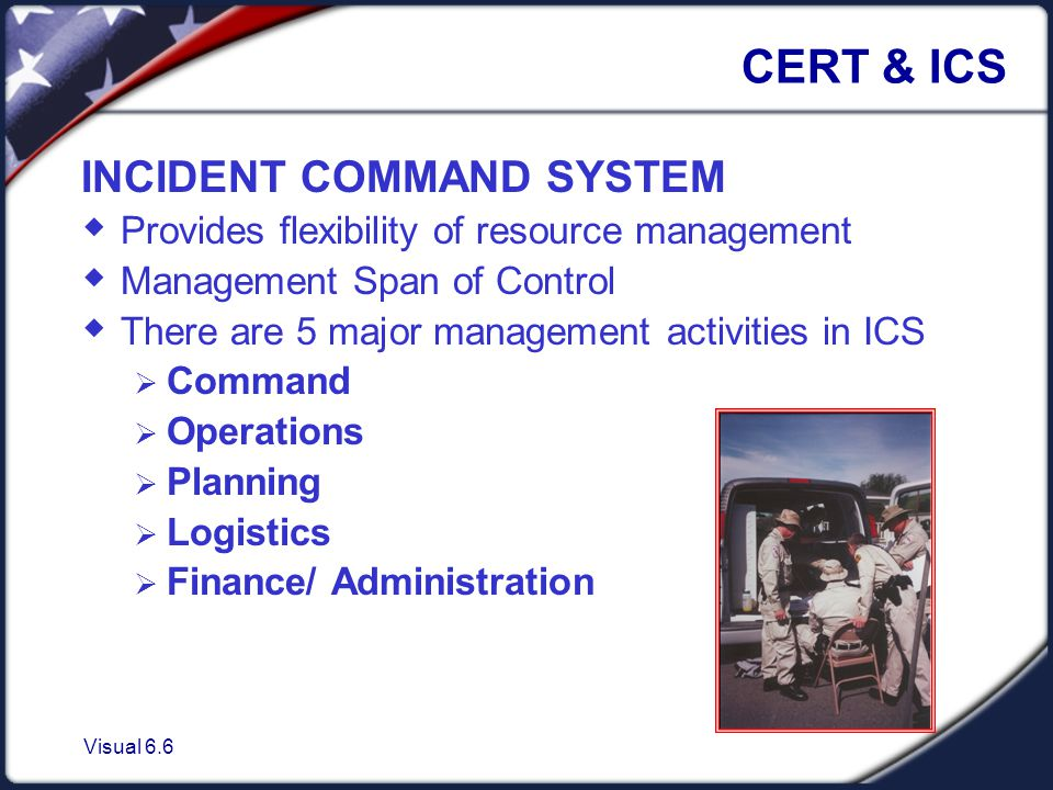 Visual 6.6 CERT & ICS INCIDENT COMMAND SYSTEM  Provides flexibility of resource management  Management Span of Control  There are 5 major management activities in ICS  Command  Operations  Planning  Logistics  Finance/ Administration