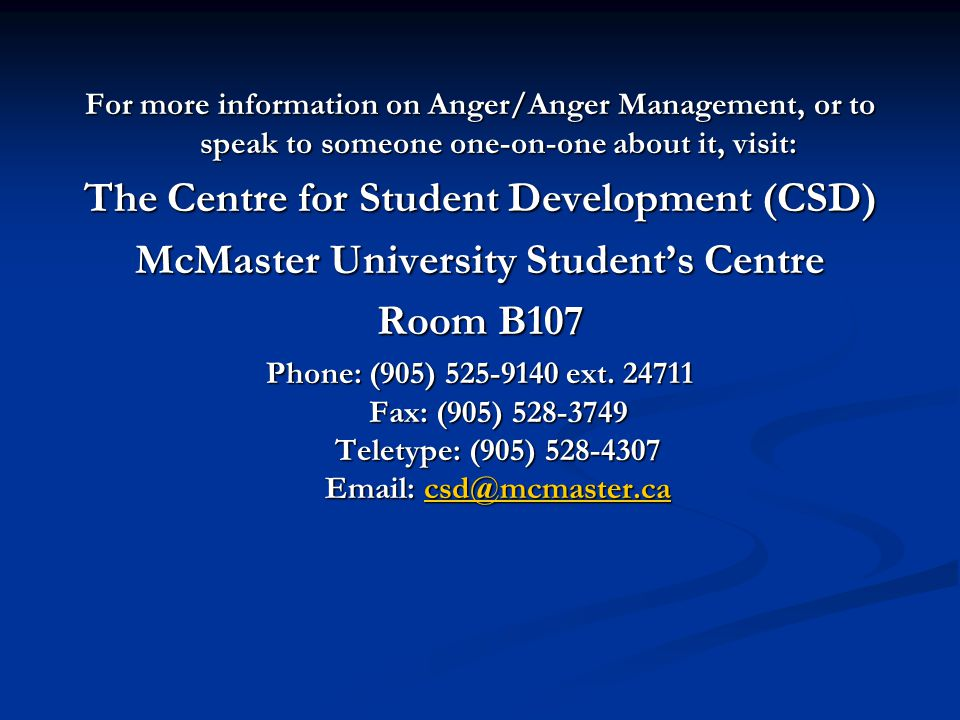 For more information on Anger/Anger Management, or to speak to someone one-on-one about it, visit: The Centre for Student Development (CSD) McMaster University Student's Centre Room B107 Phone: (905) ext.