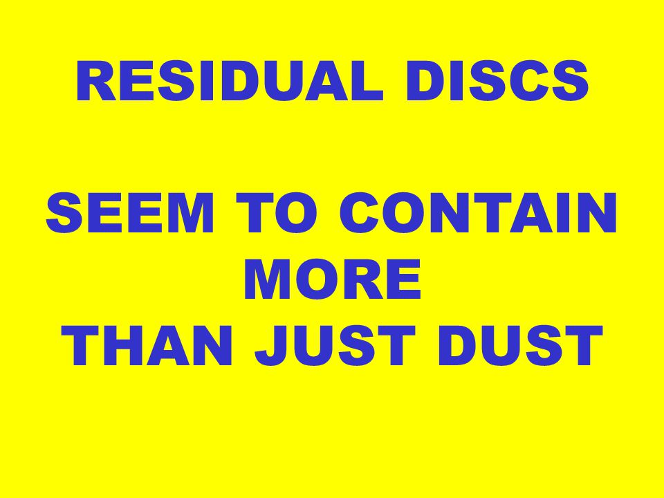 RESIDUAL DISCS SEEM TO CONTAIN MORE THAN JUST DUST