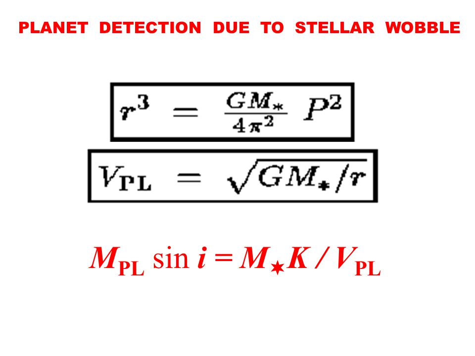 PLANET DETECTION DUE TO STELLAR WOBBLE K = V  sin i M  K /(sin i V PL ) M PL sin i = M  K / V PL