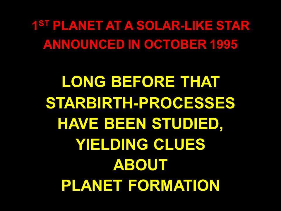 MICHEL MAYOR DIDIER QUELOZ STAR 51 PEGASI 40 LIGHT YEARS FROM THE SUN CONSTELLATION PEGASUS 1 ST PLANET AT A SOLAR-LIKE STAR ANNOUNCED IN OCTOBER 1995 LONG BEFORE THAT STARBIRTH-PROCESSES HAVE BEEN STUDIED, YIELDING CLUES ABOUT PLANET FORMATION