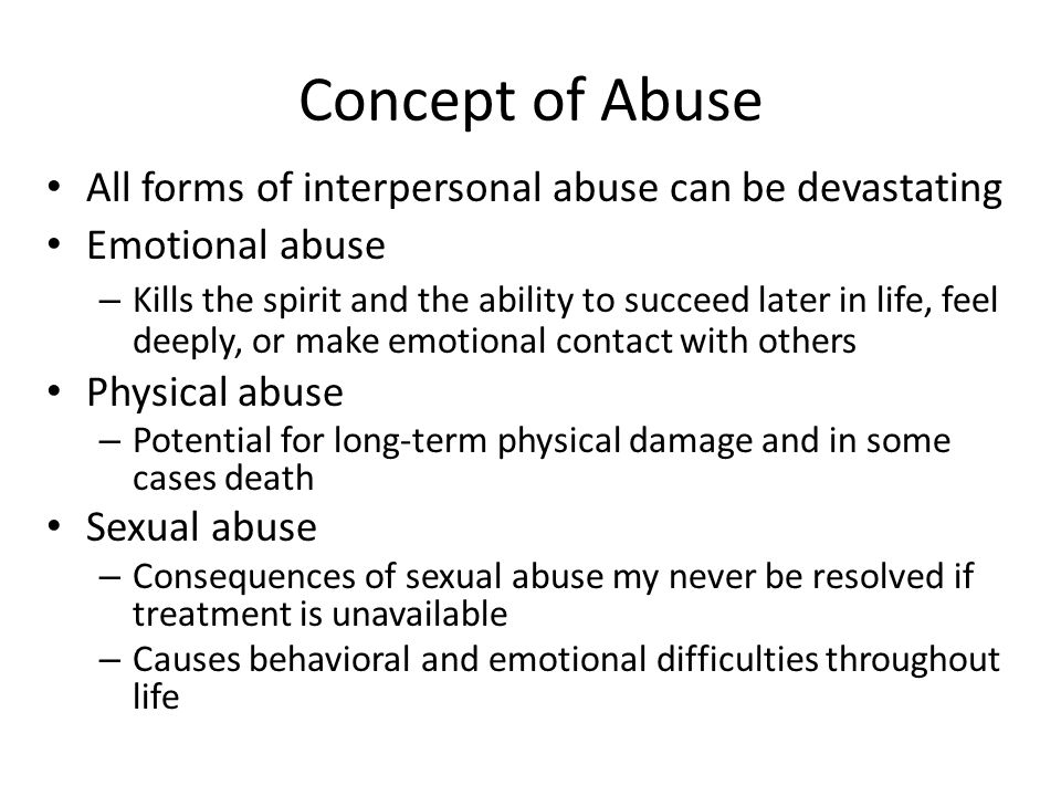 Concept of Abuse All forms of interpersonal abuse can be devastating Emotional abuse – Kills the spirit and the ability to succeed later in life, feel deeply, or make emotional contact with others Physical abuse – Potential for long-term physical damage and in some cases death Sexual abuse – Consequences of sexual abuse my never be resolved if treatment is unavailable – Causes behavioral and emotional difficulties throughout life