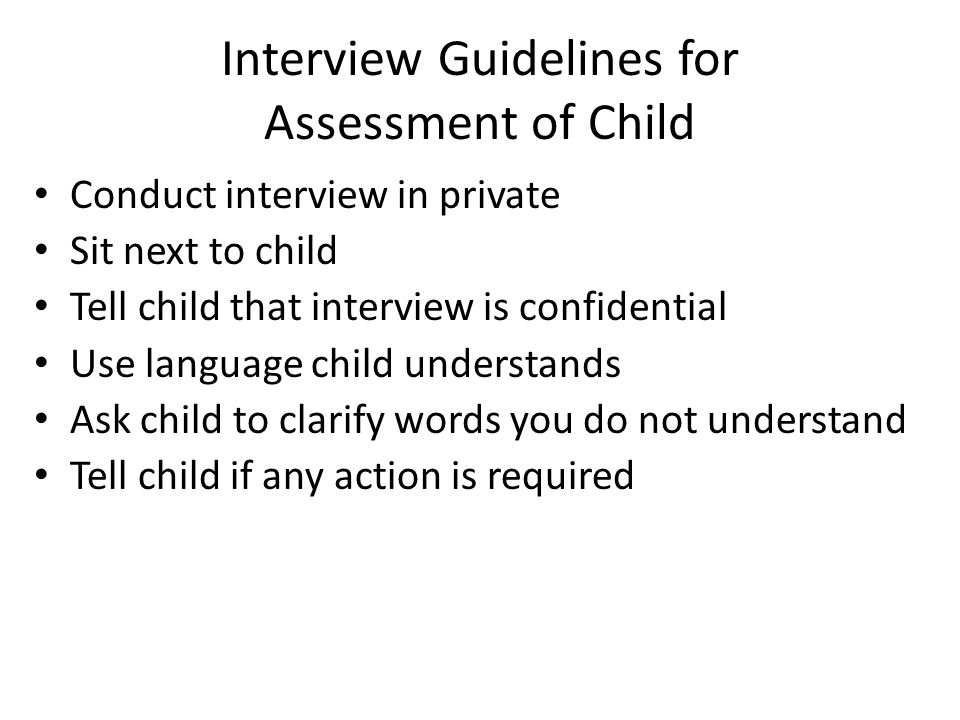 Interview Guidelines for Assessment of Child Conduct interview in private Sit next to child Tell child that interview is confidential Use language child understands Ask child to clarify words you do not understand Tell child if any action is required