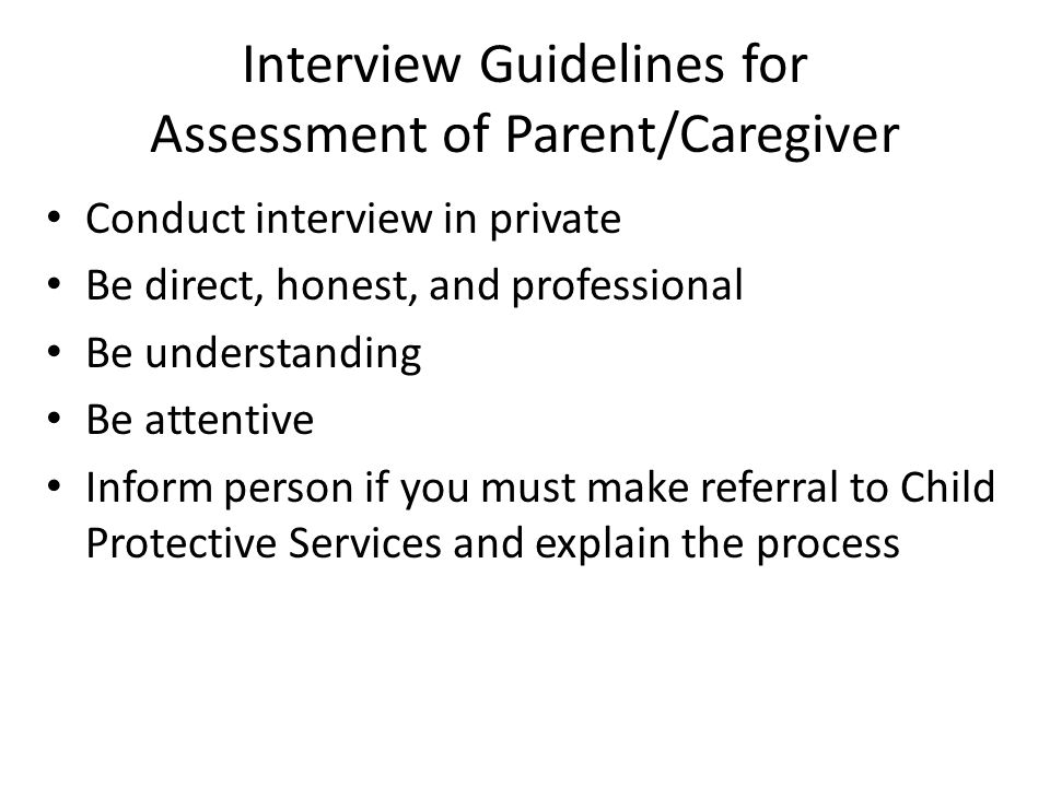 Interview Guidelines for Assessment of Parent/Caregiver Conduct interview in private Be direct, honest, and professional Be understanding Be attentive Inform person if you must make referral to Child Protective Services and explain the process