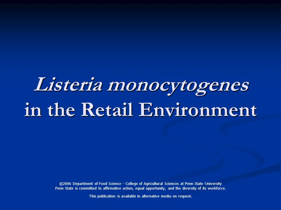 Listeria monocytogenes in the Retail Environment ©2006 Department of Food Science - College of Agricultural Sciences at Penn State University Penn State is committed to affirmative action, equal opportunity, and the diversity of its workforce.