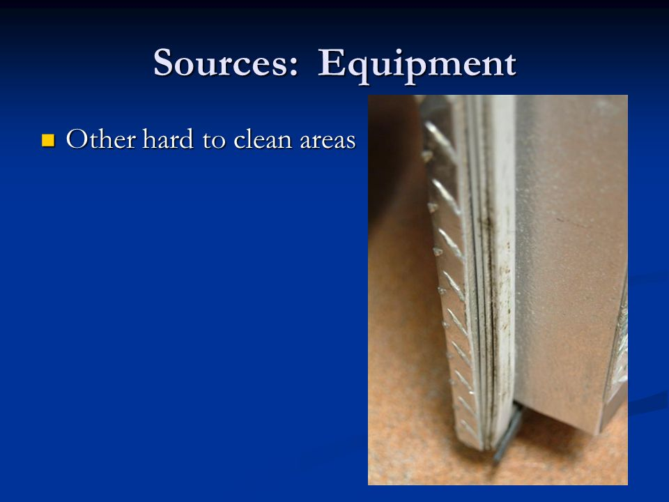 Sources: Equipment Other hard to clean areas Other hard to clean areas