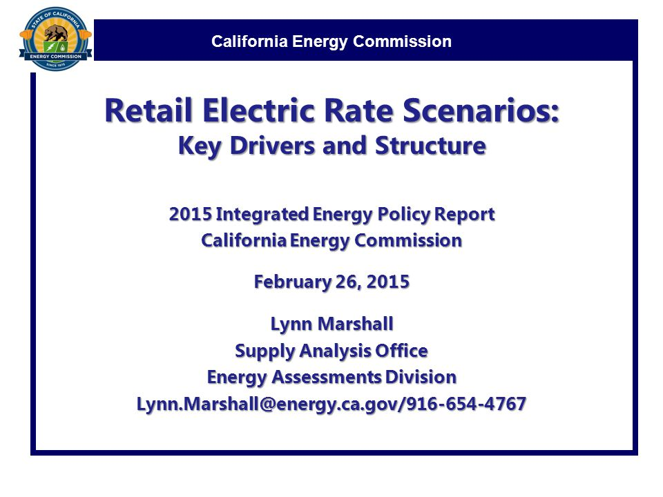 California Energy Commission Retail Electric Rate Scenarios: Key Drivers and Structure 2015 Integrated Energy Policy Report California Energy Commission February 26, 2015 Lynn Marshall Supply Analysis Office Energy Assessments Division