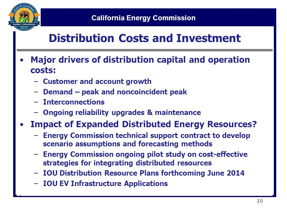 California Energy Commission Distribution Costs and Investment Major drivers of distribution capital and operation costs: –Customer and account growth –Demand – peak and noncoincident peak –Interconnections –Ongoing reliability upgrades & maintenance Impact of Expanded Distributed Energy Resources.