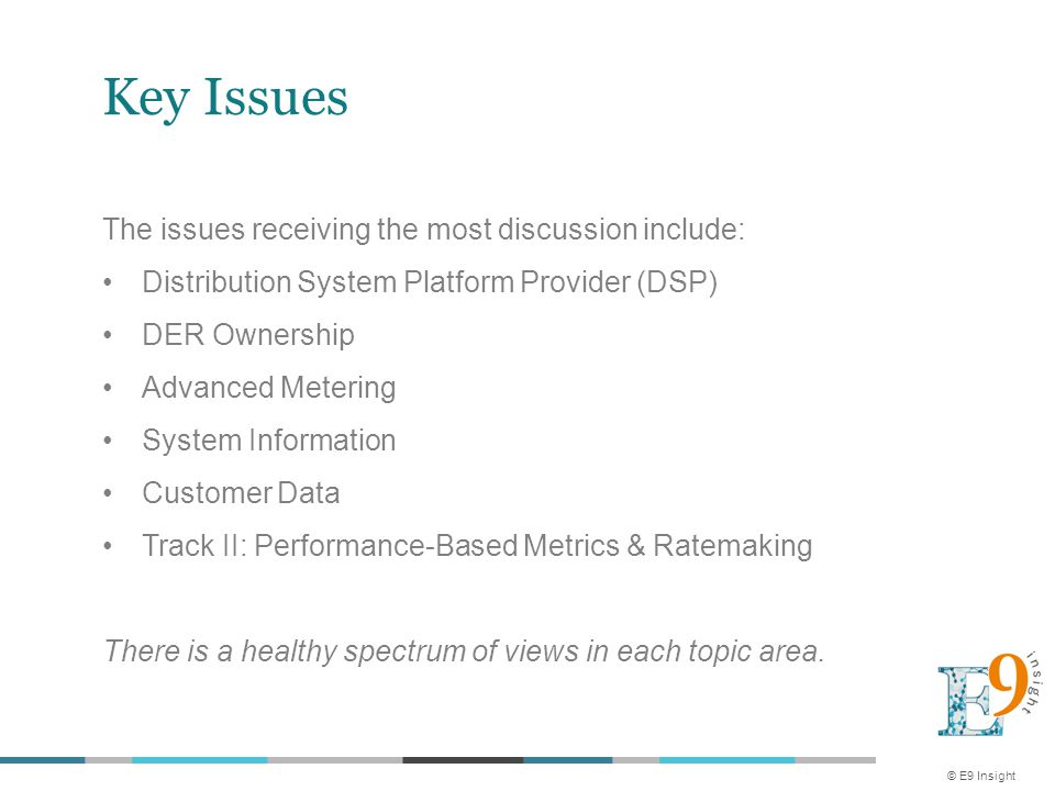 Key Issues The issues receiving the most discussion include: Distribution System Platform Provider (DSP) DER Ownership Advanced Metering System Information Customer Data Track II: Performance-Based Metrics & Ratemaking There is a healthy spectrum of views in each topic area.