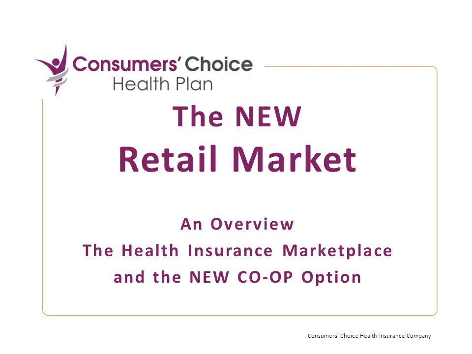 The NEW Retail Market An Overview The Health Insurance Marketplace and the NEW CO-OP Option Consumers Choice Health Insurance Company