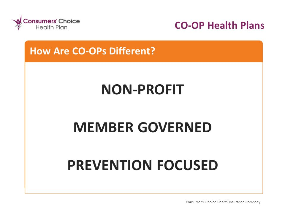 NON-PROFIT MEMBER GOVERNED PREVENTION FOCUSED Consumers Choice Health Insurance Company How Are CO-OPs Different.