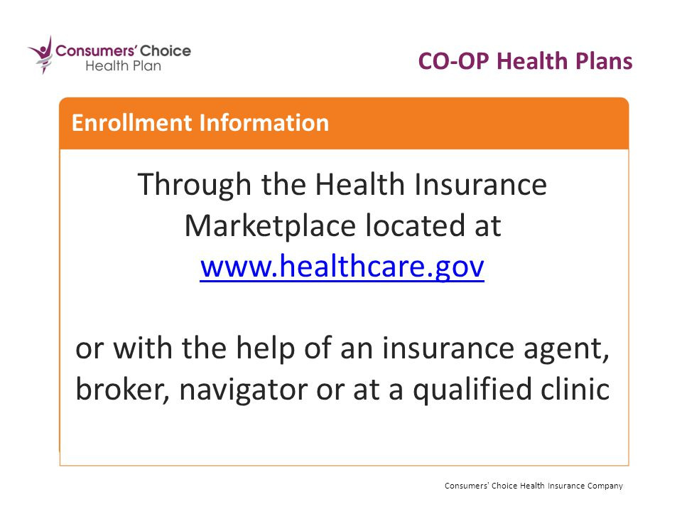 Enrollment Information CO-OP Health Plans Consumers Choice Health Insurance Company Through the Health Insurance Marketplace located at     or with the help of an insurance agent, broker, navigator or at a qualified clinic Consumers Choice Health Insurance Company