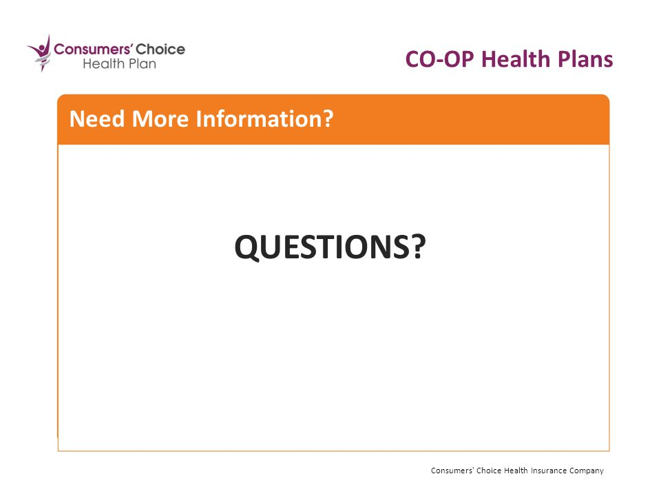 Need More Information. CO-OP Health Plans Consumers Choice Health Insurance Company QUESTIONS.