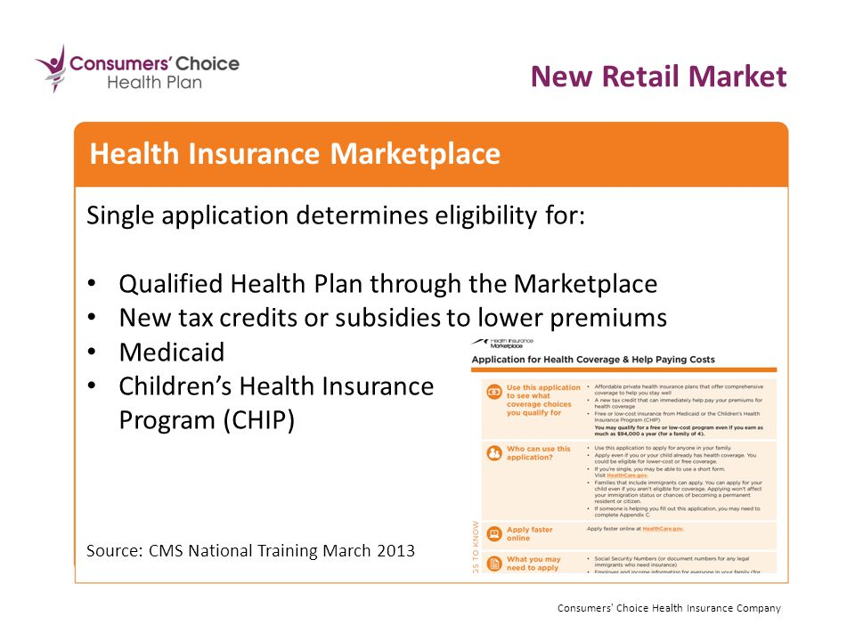 Single application determines eligibility for: Qualified Health Plan through the Marketplace New tax credits or subsidies to lower premiums Medicaid Children's Health Insurance Program (CHIP) Source: CMS National Training March 2013 Consumers Choice Health Insurance Company Health Insurance Marketplace New Retail Market Consumers Choice Health Insurance Company