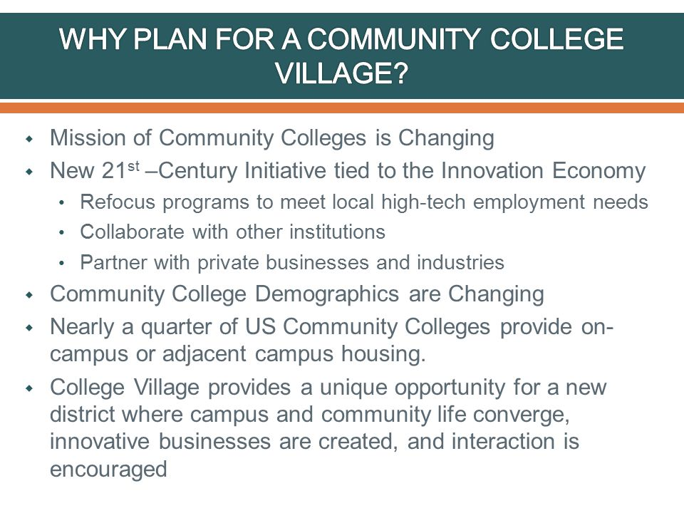  Mission of Community Colleges is Changing  New 21 st –Century Initiative tied to the Innovation Economy Refocus programs to meet local high-tech employment needs Collaborate with other institutions Partner with private businesses and industries  Community College Demographics are Changing  Nearly a quarter of US Community Colleges provide on- campus or adjacent campus housing.