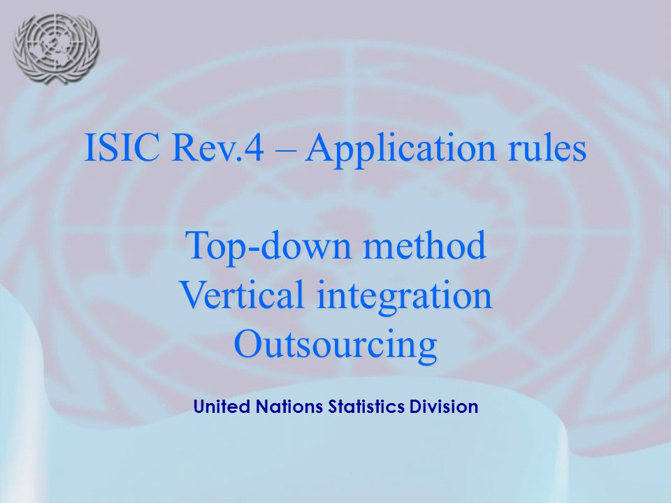 2cf5303f0d 1 United Nations Statistics Division ISIC Rev.4 – Application rules  Top-down method Vertical integration Outsourcing