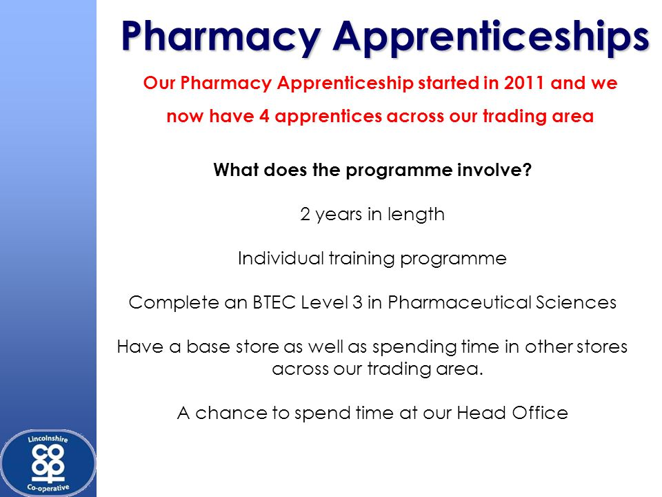 Pharmacy Apprenticeships Our Pharmacy Apprenticeship started in 2011 and we now have 4 apprentices across our trading area What does the programme involve.