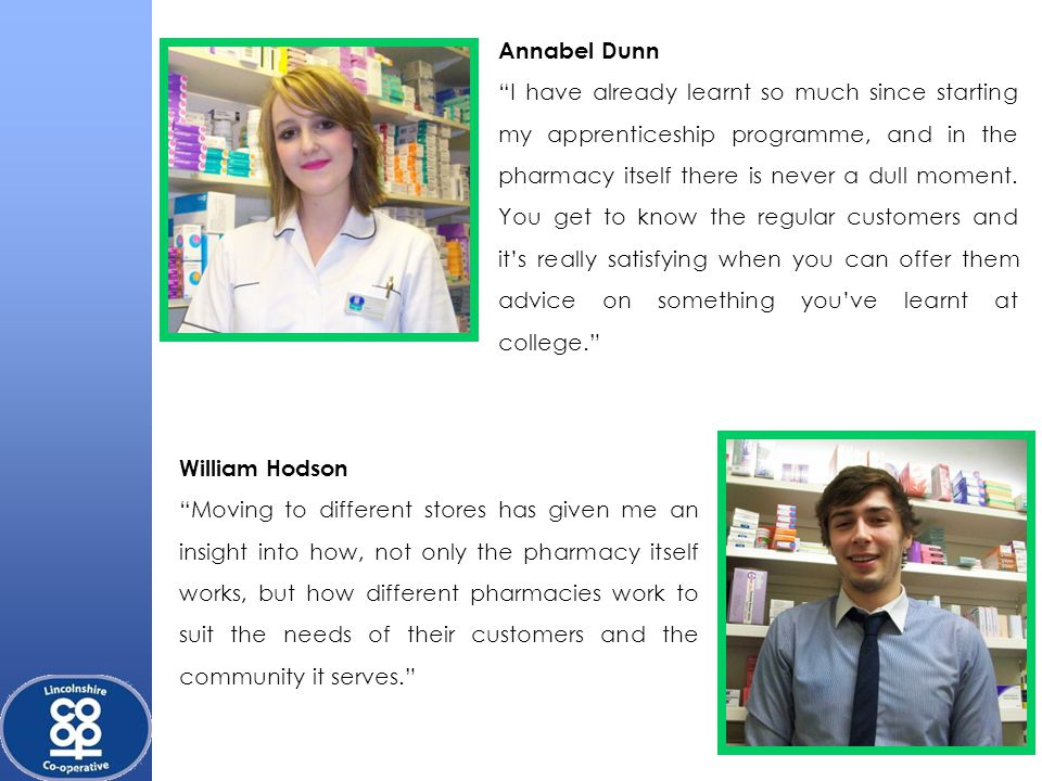 Annabel Dunn I have already learnt so much since starting my apprenticeship programme, and in the pharmacy itself there is never a dull moment.
