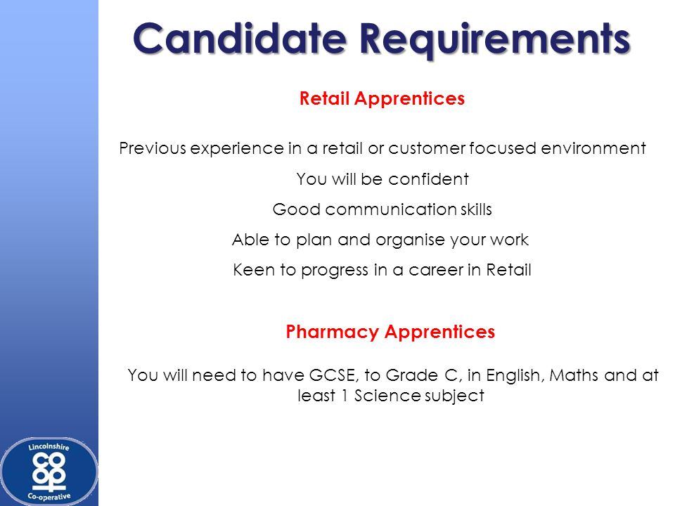 Candidate Requirements Retail Apprentices Previous experience in a retail or customer focused environment You will be confident Good communication skills Able to plan and organise your work Keen to progress in a career in Retail Pharmacy Apprentices You will need to have GCSE, to Grade C, in English, Maths and at least 1 Science subject