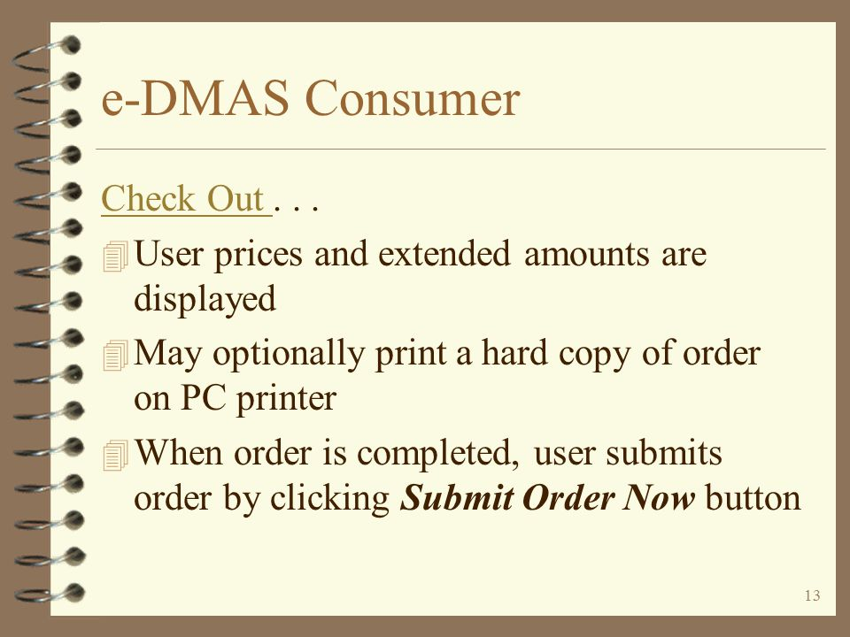 12 e-DMAS Consumer Check Out 4 Allows entry of –Shipping address different from billing address –Selection of credit cart type –Selection of shipping method –P/O number –Shipping instructions –Requested shipping date