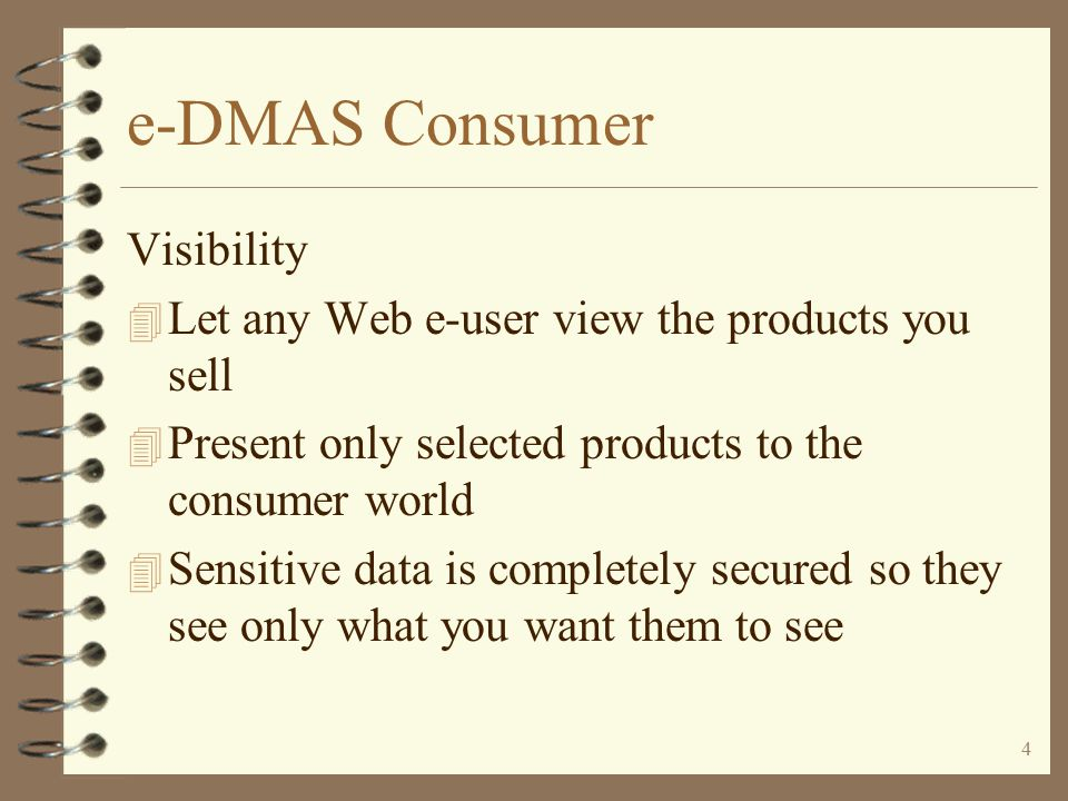 3 e-DMAS Consumer The e-DMAS consumer enhancement from I/O 4 Allows you to leverage the best parts of the Web, your AS/400, and DMAS to the consumer world 4 Makes your company more visible to the Internet world 4 Displays data on the Web in 'real-time' and is displayed directly from the DMAS database 4 Allows any web user to purchase from you at a retail level