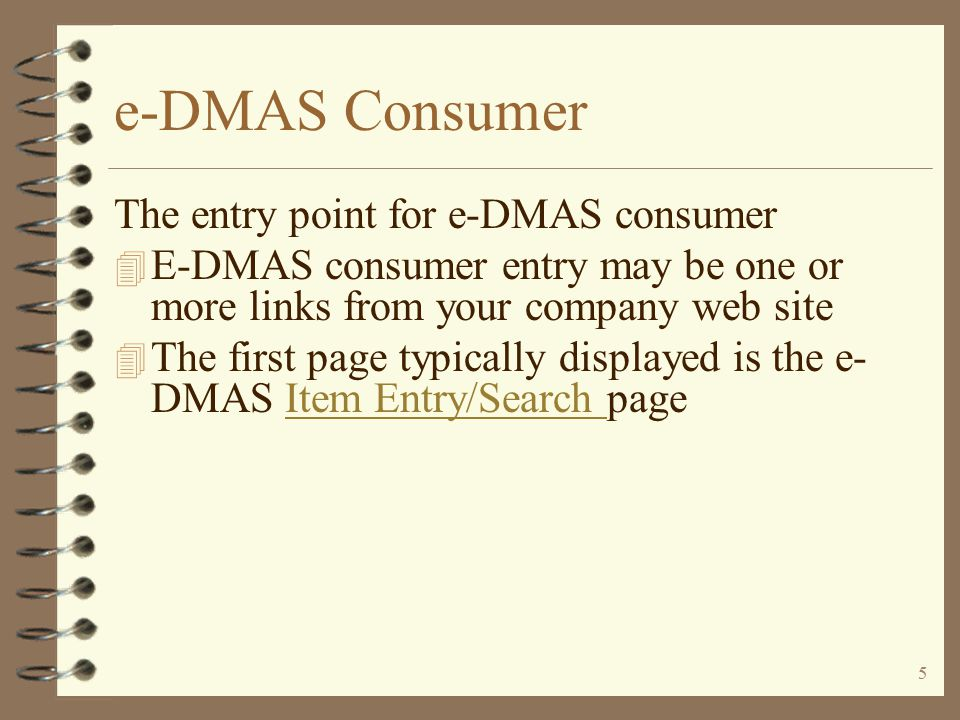 4 e-DMAS Consumer Visibility 4 Let any Web e-user view the products you sell 4 Present only selected products to the consumer world 4 Sensitive data is completely secured so they see only what you want them to see