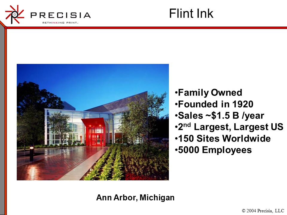 © 2004 Precisia, LLC Family Owned Founded in 1920 Sales ~$1.5 B /year 2 nd Largest, Largest US 150 Sites Worldwide 5000 Employees Flint Ink Ann Arbor, Michigan
