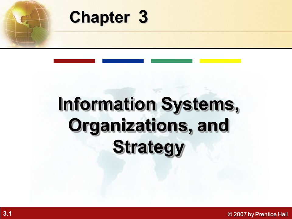 3.1 © 2007 by Prentice Hall 3 Chapter Information Systems, Organizations, and Strategy