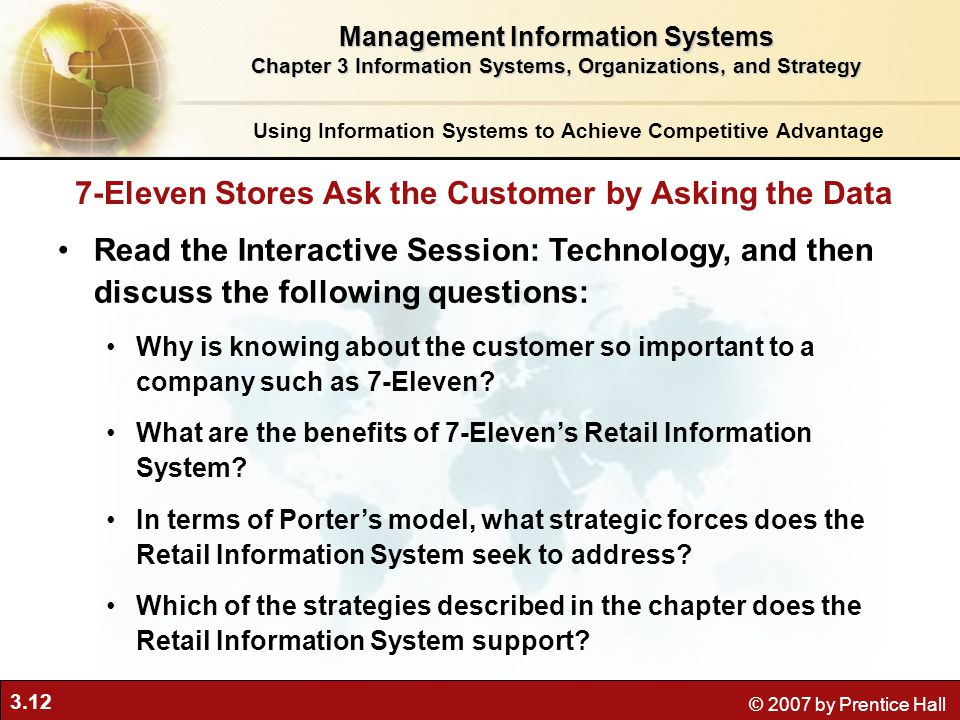3.12 © 2007 by Prentice Hall Using Information Systems to Achieve Competitive Advantage Management Information Systems Chapter 3 Information Systems, Organizations, and Strategy Read the Interactive Session: Technology, and then discuss the following questions: Why is knowing about the customer so important to a company such as 7-Eleven.
