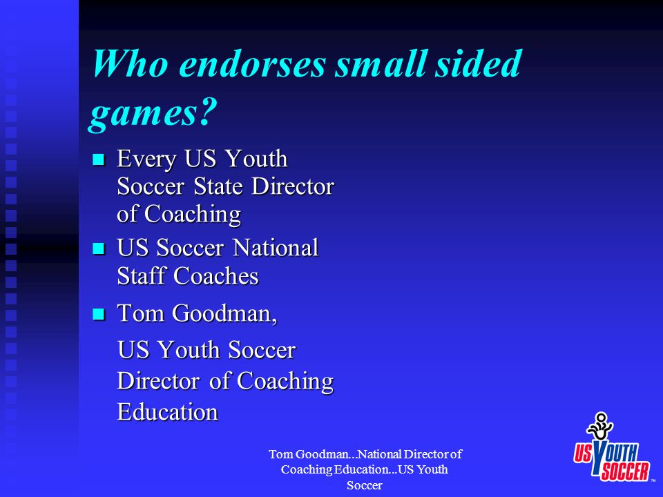 Tom Goodman...National Director of Coaching Education...US Youth Soccer Who endorses small sided games.