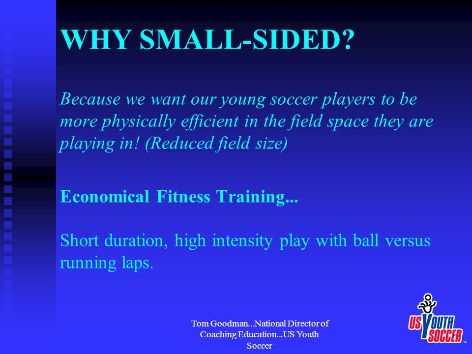 Tom Goodman...National Director of Coaching Education...US Youth Soccer WHY SMALL-SIDED.