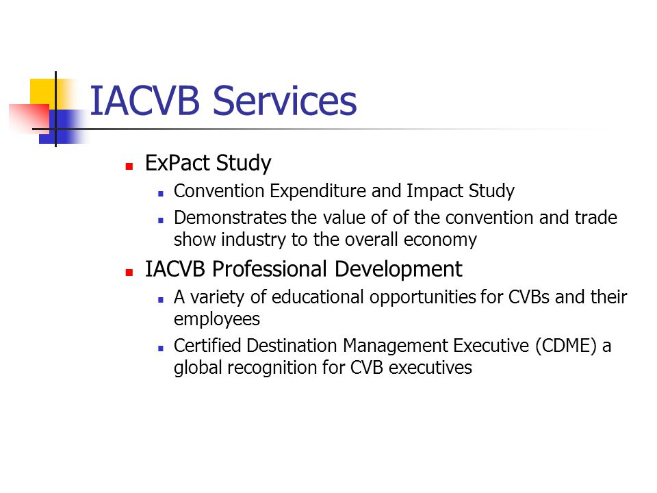 IACVB Services ExPact Study Convention Expenditure and Impact Study Demonstrates the value of of the convention and trade show industry to the overall economy IACVB Professional Development A variety of educational opportunities for CVBs and their employees Certified Destination Management Executive (CDME) a global recognition for CVB executives