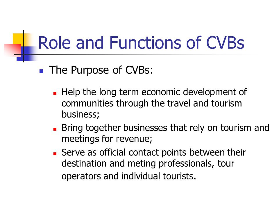 Role and Functions of CVBs The Purpose of CVBs: Help the long term economic development of communities through the travel and tourism business; Bring together businesses that rely on tourism and meetings for revenue; Serve as official contact points between their destination and meting professionals, tour operators and individual tourists.